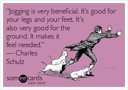 """""""Jogging is very beneficial. It's good for your legs and your feet. It's also very good for the ground. It makes it feel needed.""""   — Charles Schulz"""