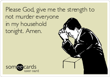 Please God, give me the strength to not murder everyone in my household tonight. Amen.