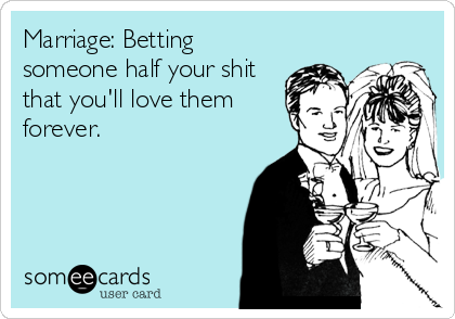 Image result for someecard betting someone half your shit youll love them forever