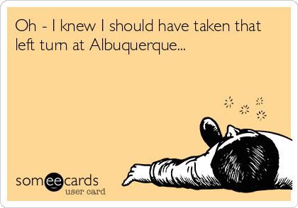 Oh - I knew I should have taken that left turn at Albuquerque...
