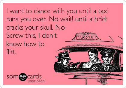 I want to dance with you until a taxi runs you over. No wait! until a brick cracks your skull. No- Screw this, I don't know how to flirt.