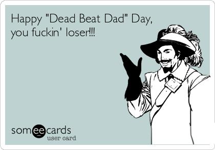 "Happy ""Dead Beat Dad"" Day, you fuckin' loser!!!"
