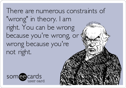 """There are numerous constraints of """"wrong"""" in theory. I am right. You can be wrong because you're wrong, or wrong because you're not right."""