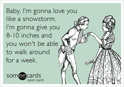 Baby, I'm gonna love you like a snowstorm. I'm gonna give you 8-10 inches and you won't be able to walk around for a week.