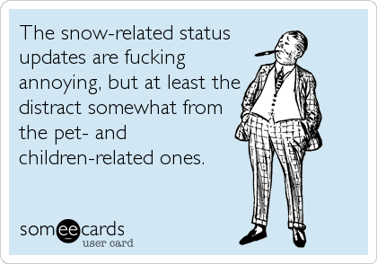The snow-related status updates are fucking annoying, but at least the distract somewhat from the pet- and children-related ones.