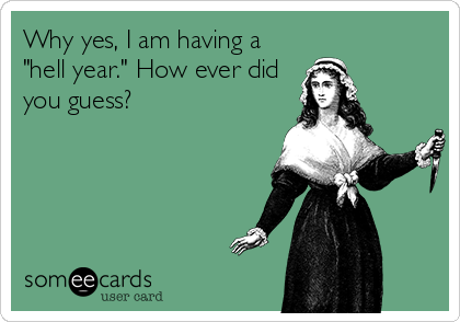 """Why yes, I am having a """"hell year."""" How ever did you guess?"""