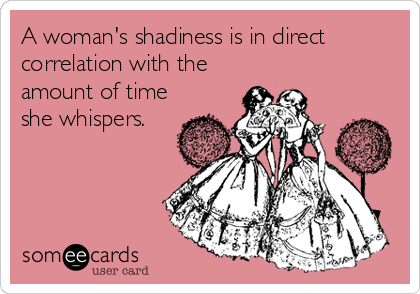 A woman's shadiness is in direct correlation with the amount of time she whispers.