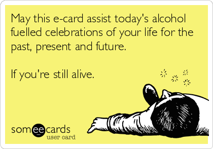 May this e-card assist today's alcohol fuelled celebrations of your life for the past, present and future.  If you're still alive.