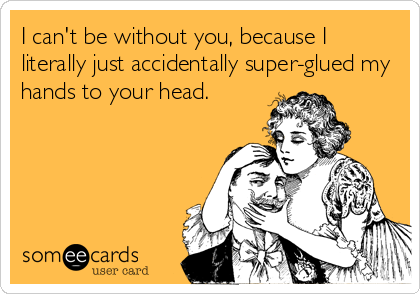 I can't be without you, because I literally just accidentally super-glued my hands to your head.