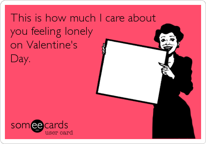 This is how much I care about you feeling lonely on Valentine's Day.