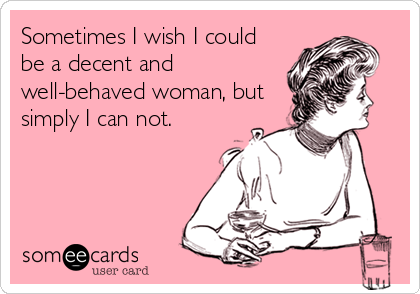 Sometimes I wish I could be a decent and well-behaved woman, but simply I can not.