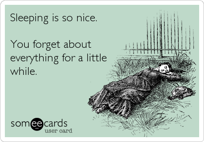 Sleeping is so nice.  You forget about everything for a little while.