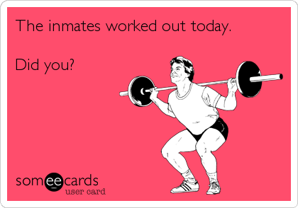 The inmates worked out today.  Did you?