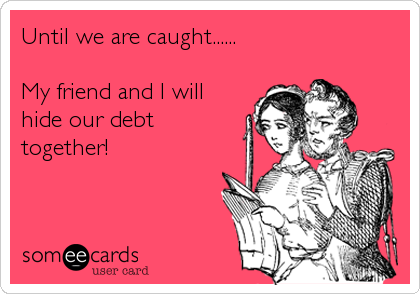 Until we are caught......  My friend and I will hide our debt together!