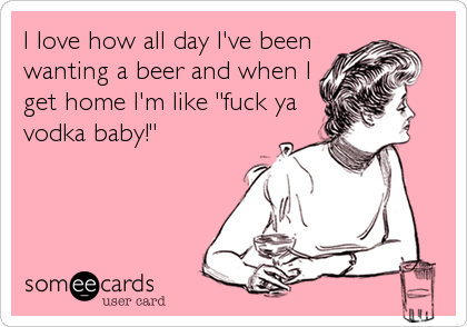 """I love how all day I've been wanting a beer and when I get home I'm like """"fuck ya vodka baby!"""""""