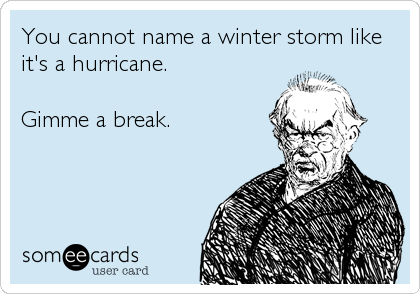 You cannot name a winter storm like it's a hurricane.   Gimme a break.