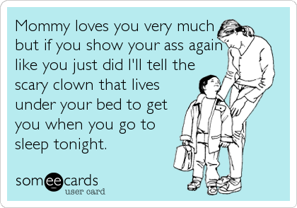 Mommy loves you very much but if you show your ass again like you just did I'll tell the scary clown that lives under your bed to get you when