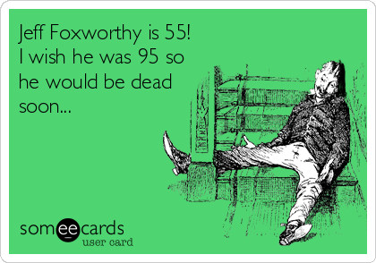 Jeff Foxworthy is 55! I wish he was 95 so he would be dead soon...