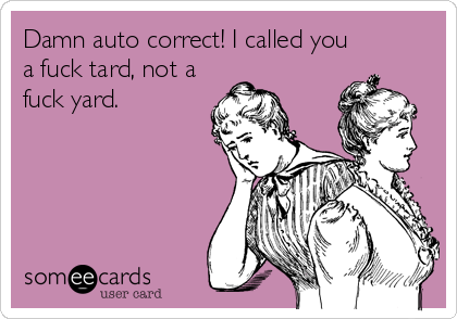 Damn auto correct! I called you a fuck tard, not a fuck yard.
