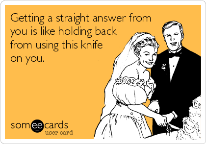 Getting a straight answer from you is like holding back from using this knife on you.