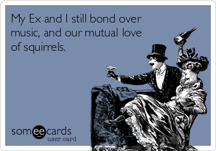My Ex and I still bond over music, and our mutual love of squirrels.