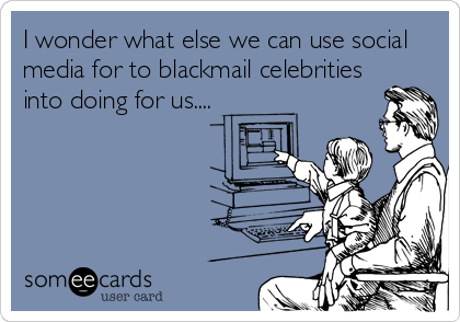 I wonder what else we can use social media for to blackmail celebrities into doing for us....