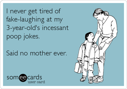 I never get tired of fake-laughing at my 3-year-old's incessant poop jokes.  Said no mother ever.