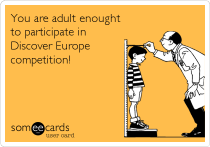 You are adult enought  to participate in Discover Europe  competition!