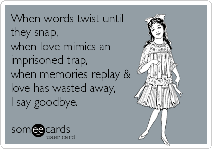 When words twist until they snap, when love mimics an imprisoned trap,   when memories replay & love has wasted away, I say goodbye.
