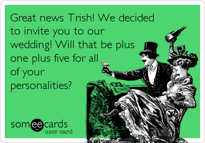 Great news Trish! We decided to invite you to our wedding! Will that be plus one plus five for all of your personalities?