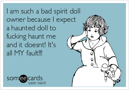 I am such a bad spirit doll owner because I expect a haunted doll to  fucking haunt me and it doesnt! It's all MY fault!!!
