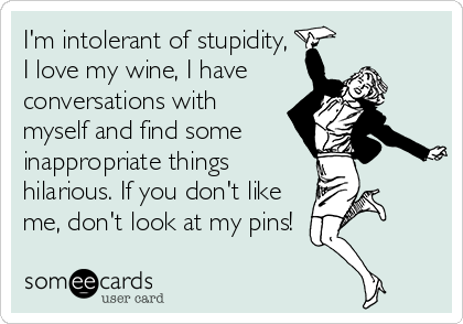 I'm intolerant of stupidity, I love my wine, I have  conversations with myself and find some  inappropriate things hilarious. If you don't like me, don't look at my pins!