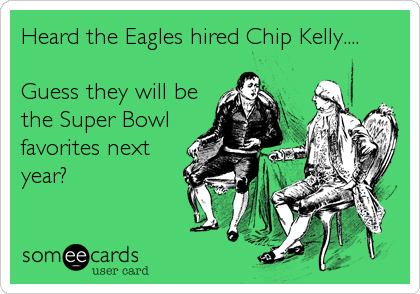 Heard the Eagles hired Chip Kelly....  Guess they will be the Super Bowl favorites next year?