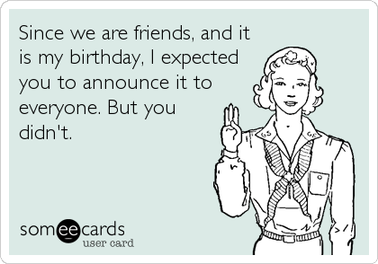 Since we are friends, and it is my birthday, I expected you to announce it to everyone. But you didn't.