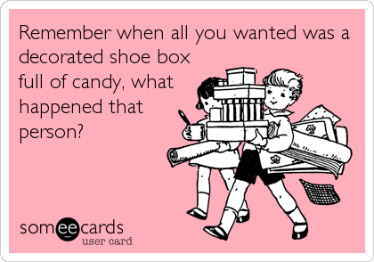 Remember when all you wanted was a decorated shoe box full of candy, what happened that person?