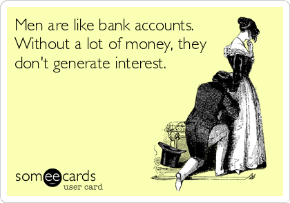Men are like bank accounts.  Without a lot of money, they don't generate interest.