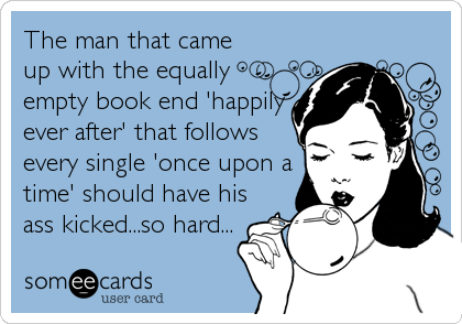The man that came up with the equally empty book end 'happily ever after' that follows every single 'once upon a time' should have his ass%