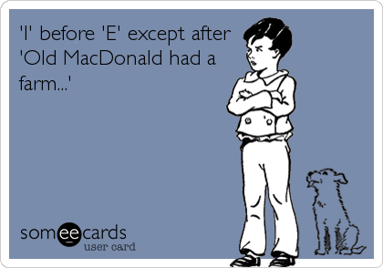 'I' before 'E' except after 'Old MacDonald had a farm...'