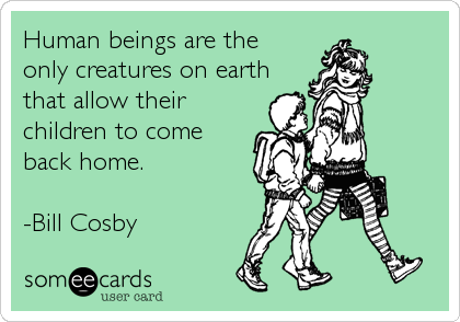 Human beings are the  only creatures on earth that allow their children to come back home.   -Bill Cosby