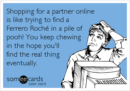 Shopping for a partner online is like trying to find a Ferrero Roché in a pile of pooh! You keep chewing in the hope you'll find the real thing eventually.
