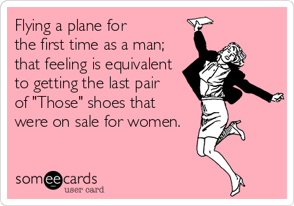 """Flying a plane for  the first time as a man;  that feeling is equivalent to getting the last pair  of """"Those"""" shoes that  were on sale for women."""