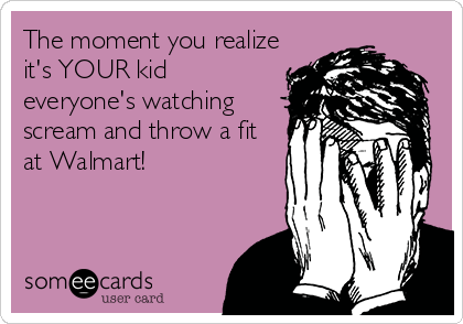 The moment you realize it's YOUR kid everyone's watching scream and throw a fit at Walmart!