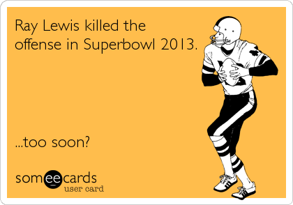 Ray Lewis killed the  offense in Superbowl 2013.     ...too soon?