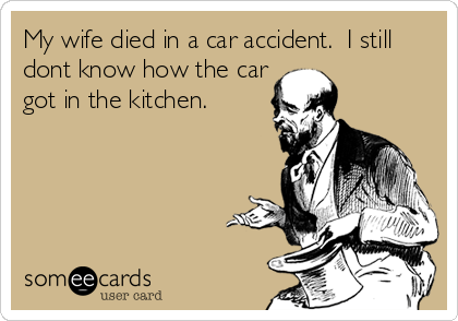 My wife died in a car accident.  I still dont know how the car got in the kitchen.