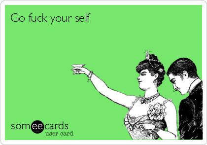 Go fuck your self
