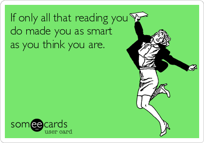 If only all that reading you do made you as smart as you think you are.