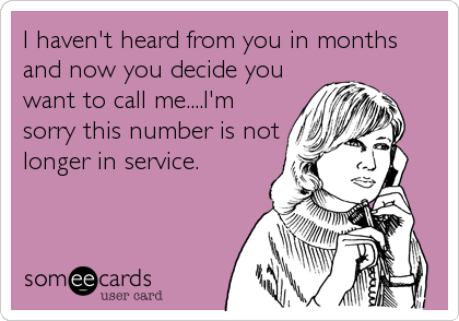 I haven't heard from you in months and now you decide you want to call me....I'm sorry this number is not longer in service.