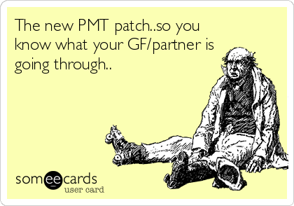 The new PMT patch..so you know what your GF/partner is going through..