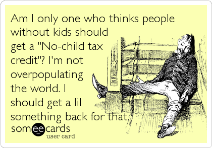 "Am I only one who thinks people without kids should get a ""No-child tax credit""? I'm not overpopulating the world. I should get a lil%3"