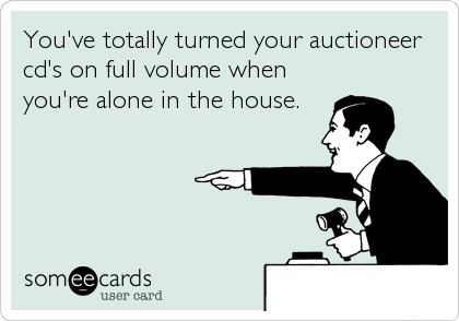 You've totally turned your auctioneer cd's on full volume when you're alone in the house.
